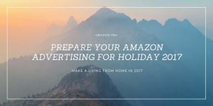 Amazon FBA - Prepare Your Amazon Advertising For Holiday 2017 - Make a Living from Home in 2017