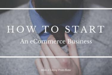 How To Start An eCommerce Business In 2018 - 10 Step Checklist! Make A Living From Home