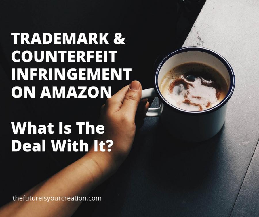 The Confusion About Trademark And Counterfeit Infringement Is A Hot Topic For Amazon Sellers - What Is The Deal With It? - The Future Is Your Creation
