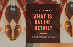 What Is Online Retail? Why Is It The Best Business Model For Selling On Amazon? The Future Is Your Creation