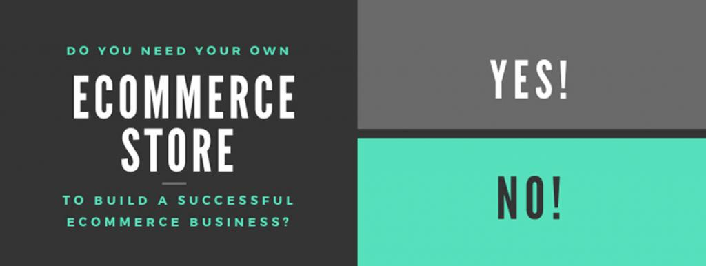 Do You Need Your Own eCommerce Store To Build A Successful eCommerce Business? The Future Is Your Creation