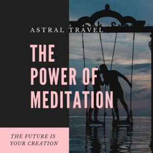 The Power Of Meditation – Experiencing The Astral Plane - The Future Is Your Creation