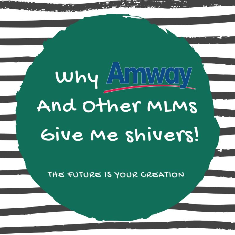 Why Amway And Other MLM Companies Give Me Shivers! The Future Is Your Creation